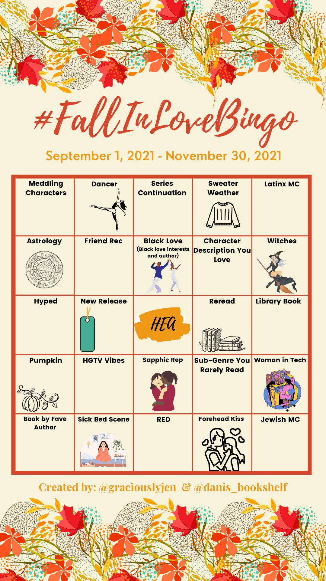 #FallInLoveBingo board From September 1, 2021 to November 30, 2021 Row 1: Meddling Characters, Dancer (with image of ballerina), Series Continuation, Sweater Weather (with image of a sweater), and Latinx MC Row 2: Astrology (with image of astrological chart), Friend Rec, Black Love (Black love interests and author; with image of Black man and woman dancing together), Character Description You Love, Witches (with image of a white woman on a broomstick with a black pointy hat) Row 3: Hyped, New Release (with image of a bookmark), HEA, Reread (with an image of six books), Library Book Row 4: Pumpkin (with image of a pumpkin), HGTV Vibes, Sapphic Rec (with an image of two women in an embrace), Sub-genre You Rarely Read, Woman in Tech (with an image of a Black woman sitting at a computer) Row 5: Book by Fave Author, Sick Bed Scene (with an image of a woman sitting cross legged with a tissue on either a bed or couch wrapped in a blanket), RED, Forehead Kiss (with an image of a man kissing a woman on the forehead), and Jewish MC Created by: @GraciouslyJen and @Danis_Bookshelf
